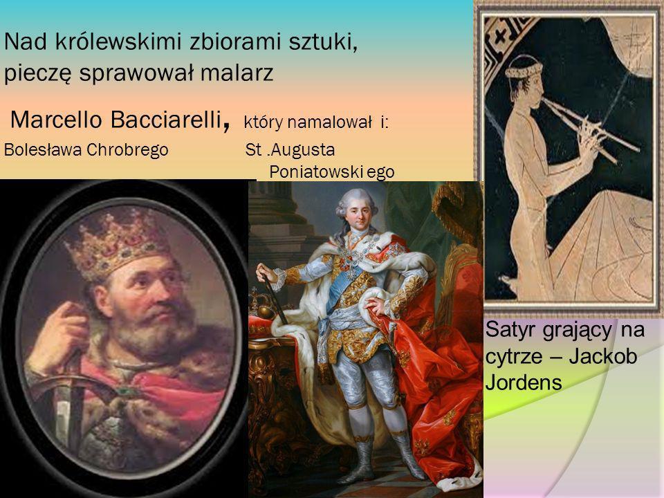 Nad królewskimi zbiorami sztuki, pieczę sprawował malarz Marcello Bacciarelli, który namalował i: Bolesława Chrobrego St.Augusta Poniatowski ego Satyr
