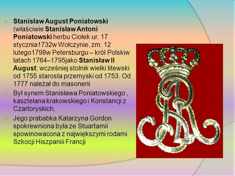 Stanisław August Poniatowski (właściwie Stanisław Antoni Poniatowski herbu Ciołek ur. 17 stycznia1732w Wołczynie, zm. 12 lutego1798w Petersburgu – kró