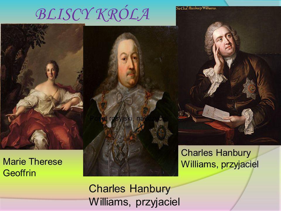 BLISCY KRÓLA Marie Therese Geoffrin Poseł rosyjski, nauczyciel Charles Hanbury Williams, przyjaciel Prymas Michał Jerzy Poniatowski, brat króla