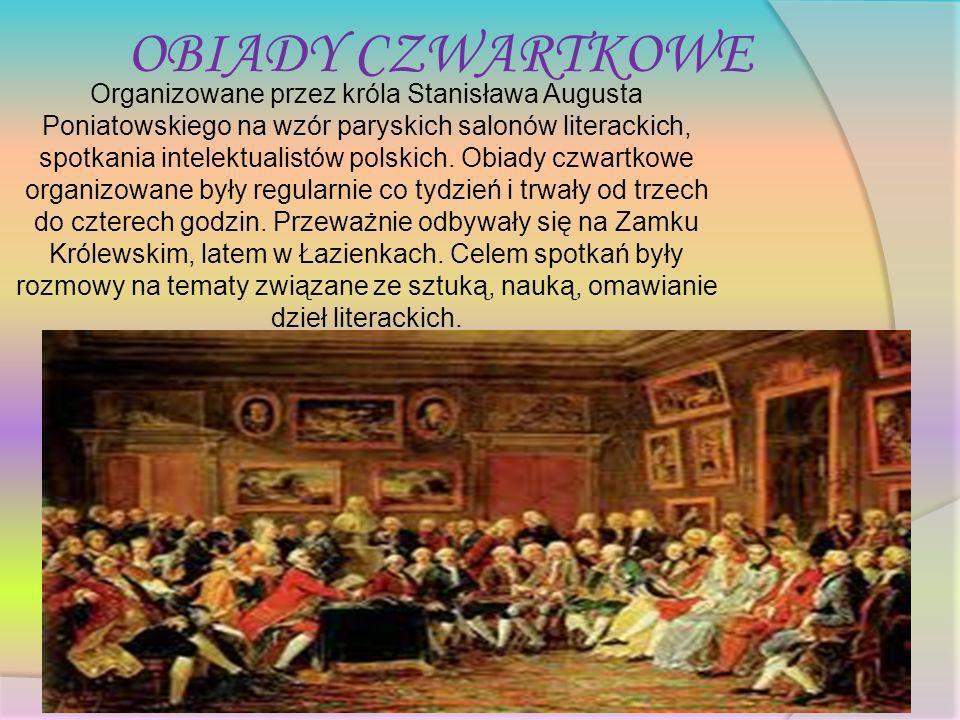 OBIADY CZWARTKOWE Organizowane przez króla Stanisława Augusta Poniatowskiego na wzór paryskich salonów literackich, spotkania intelektualistów polskic
