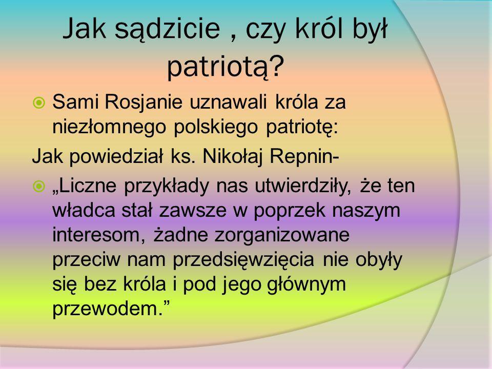 Jak sądzicie, czy król był patriotą? Sami Rosjanie uznawali króla za niezłomnego polskiego patriotę: Jak powiedział ks. Nikołaj Repnin- Liczne przykła