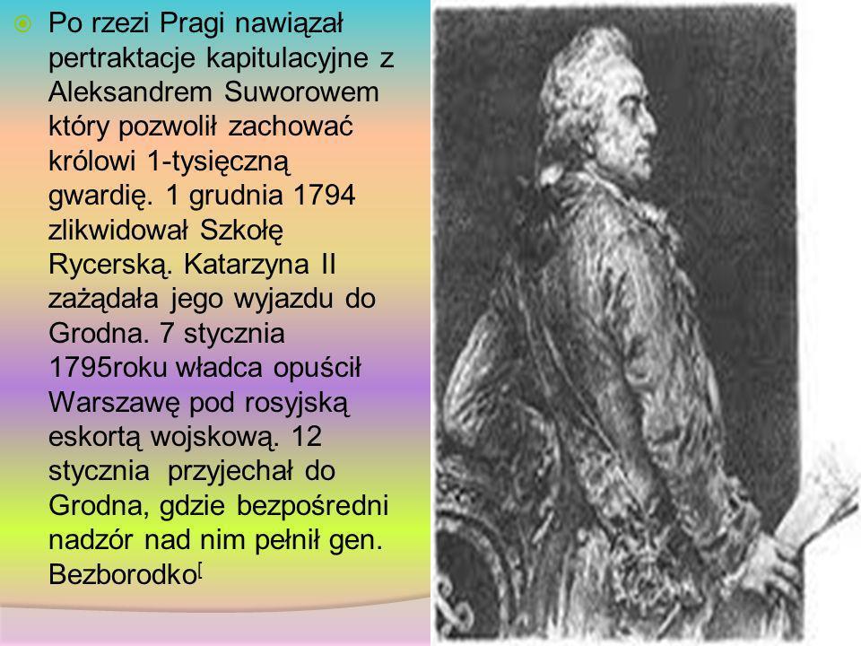 Po rzezi Pragi nawiązał pertraktacje kapitulacyjne z Aleksandrem Suworowem który pozwolił zachować królowi 1-tysięczną gwardię. 1 grudnia 1794 zlikwid