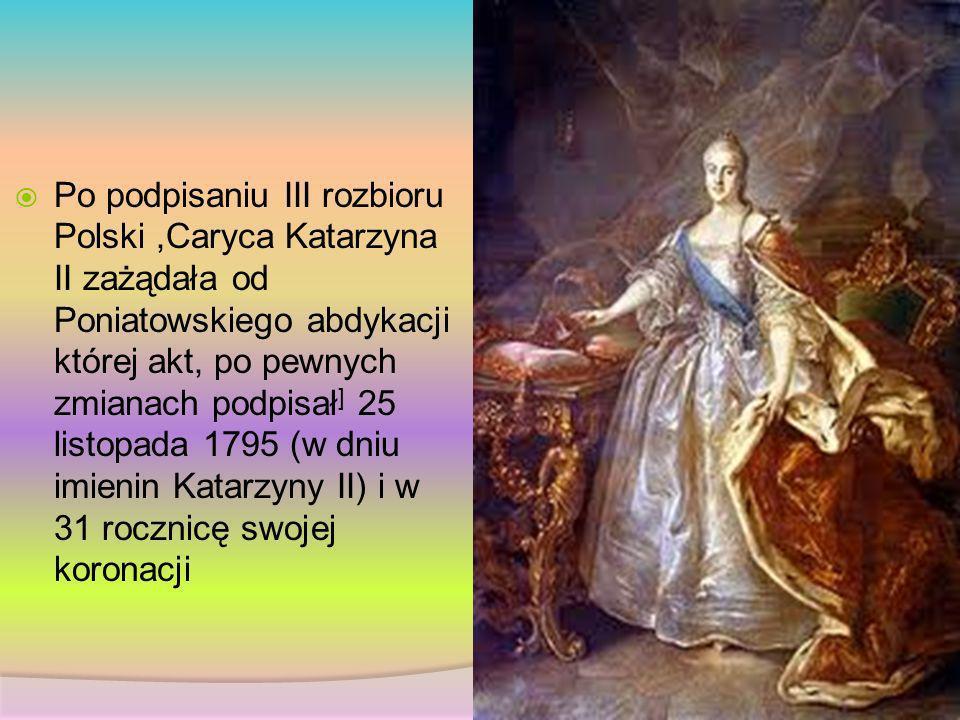 Po podpisaniu III rozbioru Polski,Caryca Katarzyna II zażądała od Poniatowskiego abdykacji której akt, po pewnych zmianach podpisał ] 25 listopada 179