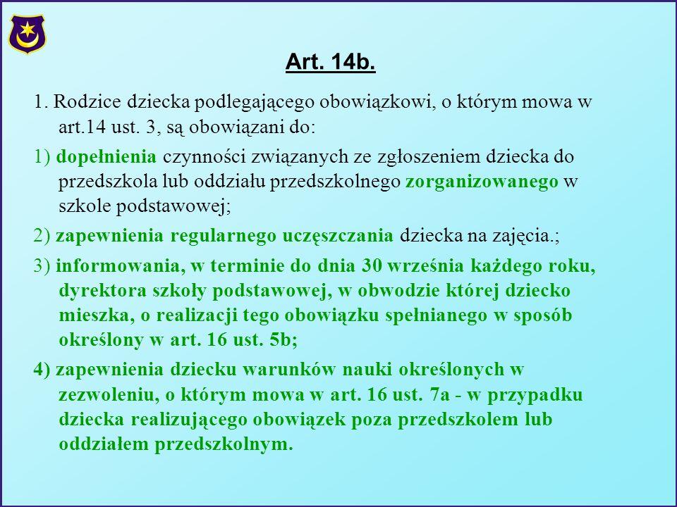 Art. 14b. 1. Rodzice dziecka podlegającego obowiązkowi, o którym mowa w art.14 ust. 3, są obowiązani do: 1) dopełnienia czynności związanych ze zgłosz
