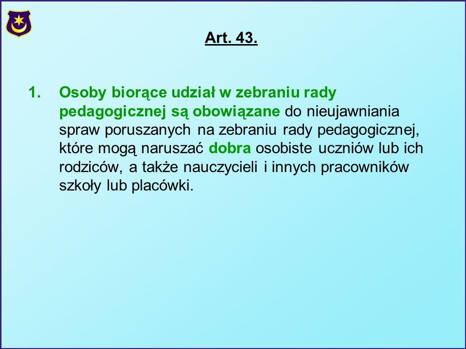 Art. 43. 1.Osoby biorące udział w zebraniu rady pedagogicznej są obowiązane do nieujawniania spraw poruszanych na zebraniu rady pedagogicznej, które m