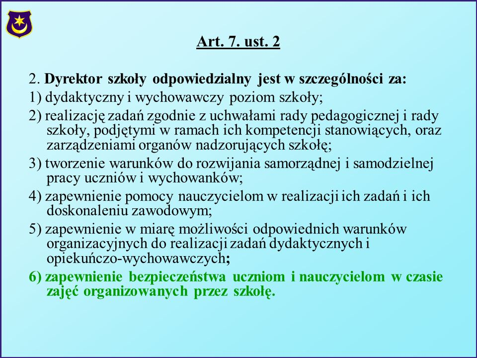 Art. 7. ust. 2 2. Dyrektor szkoły odpowiedzialny jest w szczególności za: 1) dydaktyczny i wychowawczy poziom szkoły; 2) realizację zadań zgodnie z uc