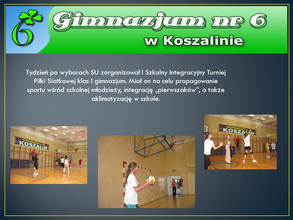Tydzień po wyborach SU zorganizował I Szkolny Integracyjny Turniej Piłki Siatkowej klas I gimnazjum. Miał on na celu propagowanie sportu wśród szkolne