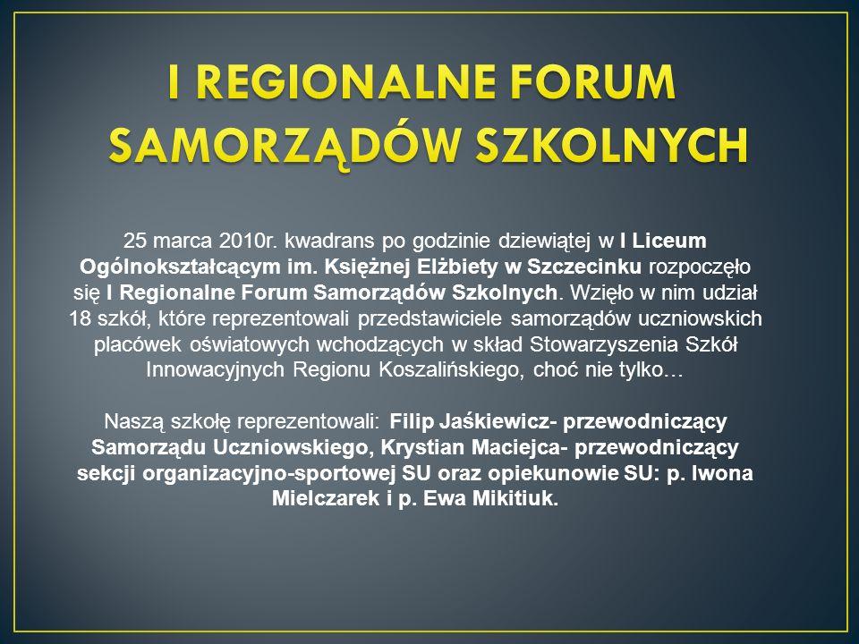 25 marca 2010r. kwadrans po godzinie dziewiątej w I Liceum Ogólnokształcącym im. Księżnej Elżbiety w Szczecinku rozpoczęło się I Regionalne Forum Samo