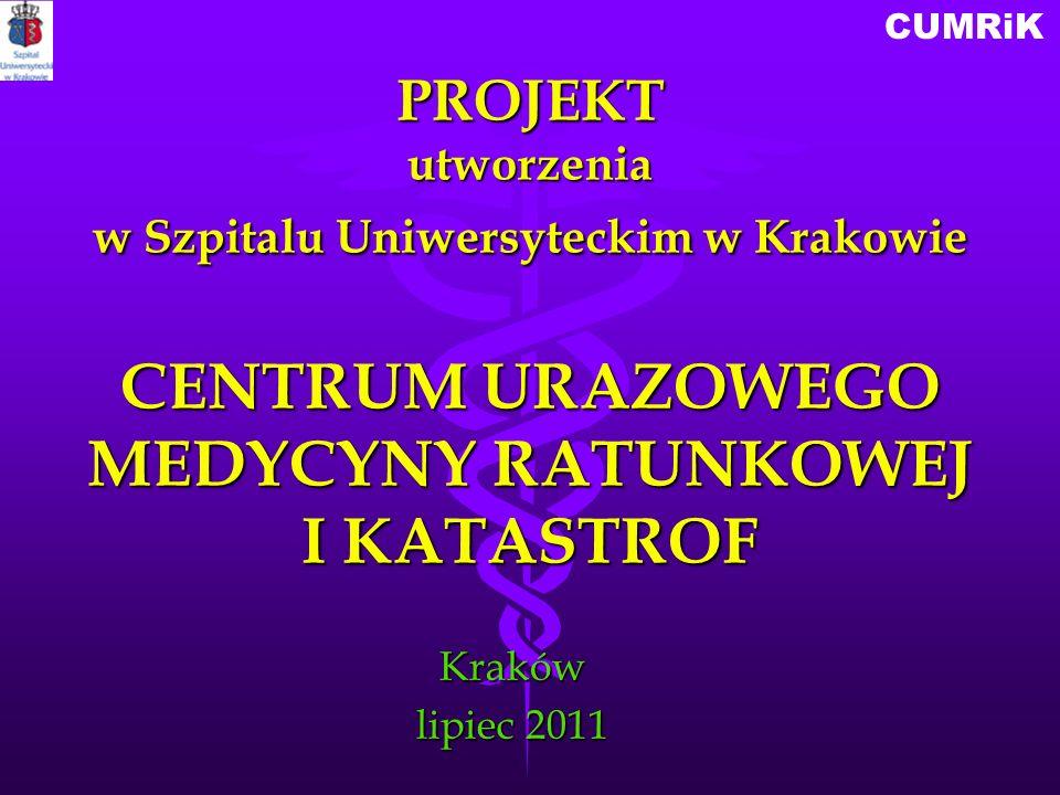 CUMRiKKraków lipiec 2011 PROJEKT utworzenia w Szpitalu Uniwersyteckim w Krakowie CENTRUM URAZOWEGO MEDYCYNY RATUNKOWEJ I KATASTROF