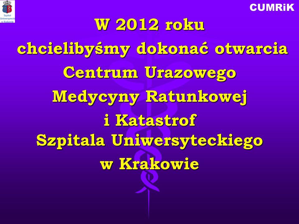 CUMRiK W 2012 roku chcielibyśmy dokonać otwarcia chcielibyśmy dokonać otwarcia Centrum Urazowego Medycyny Ratunkowej i Katastrof Szpitala Uniwersyteck