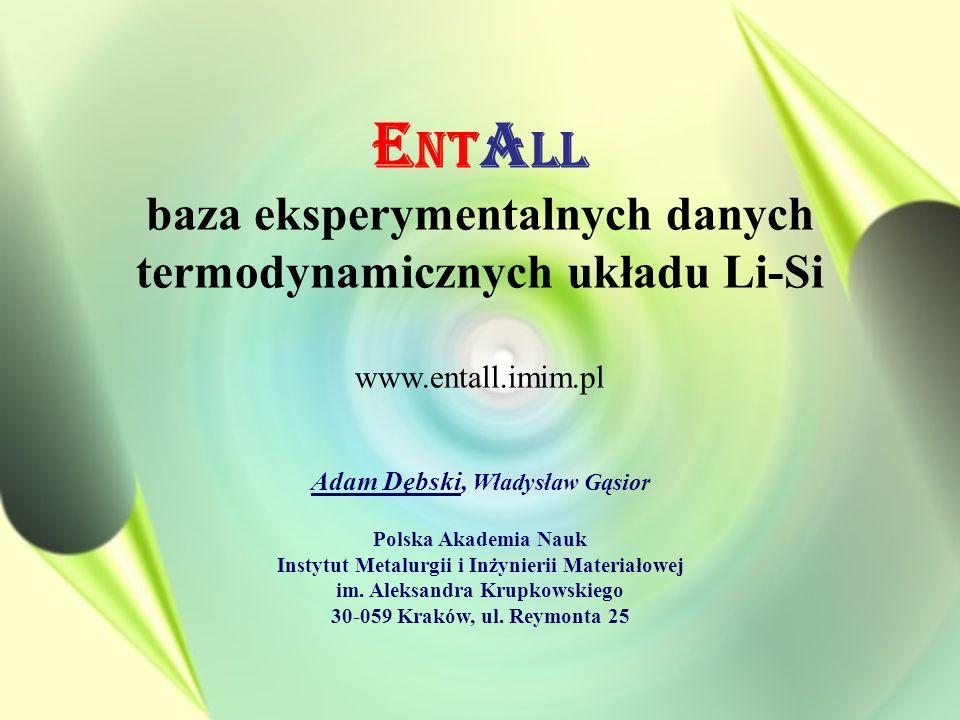 E NT A LL baza eksperymentalnych danych termodynamicznych układu Li-Si www.entall.imim.pl Adam Dębski, Władysław Gąsior Polska Akademia Nauk Instytut