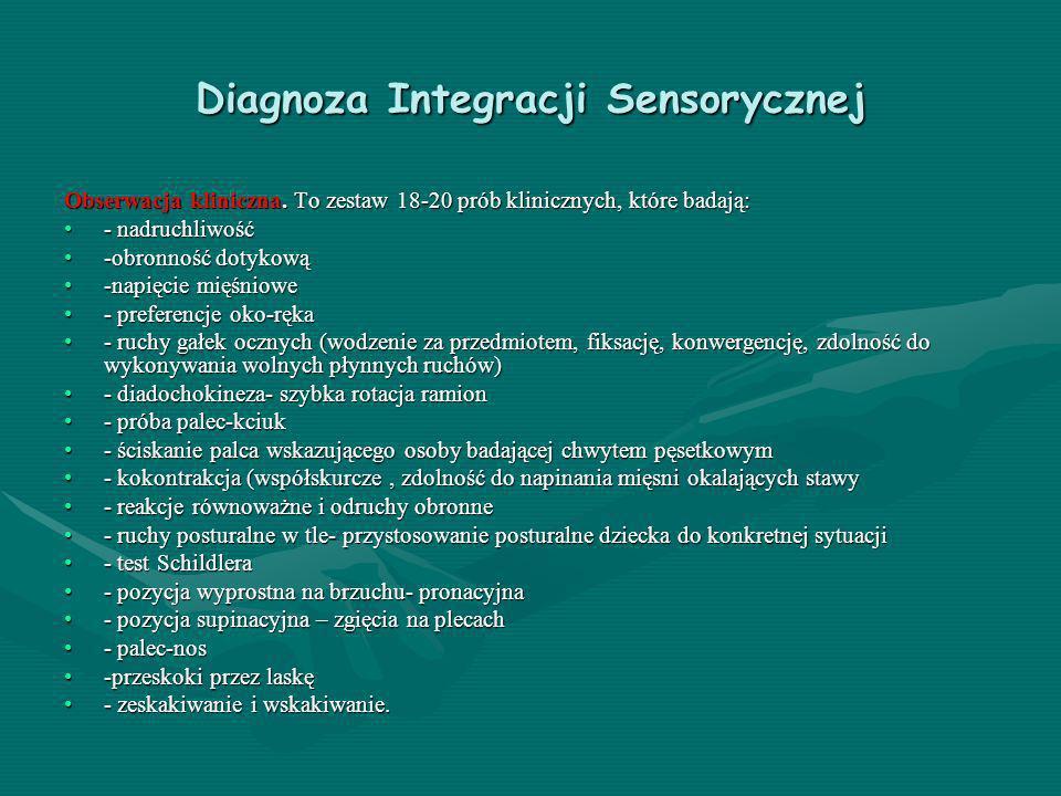 Diagnoza Integracji Sensorycznej Obserwacja kliniczna. To zestaw 18-20 prób klinicznych, które badają: - nadruchliwość- nadruchliwość -obronność dotyk