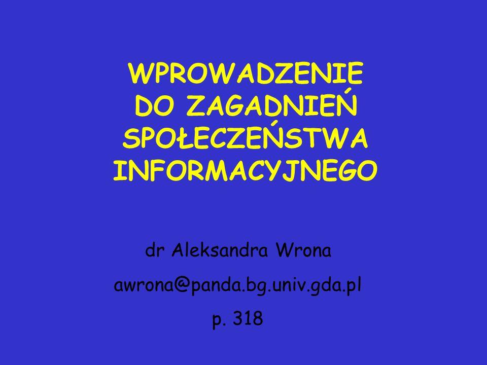 WPROWADZENIE DO ZAGADNIEŃ SPOŁECZEŃSTWA INFORMACYJNEGO dr Aleksandra Wrona awrona@panda.bg.univ.gda.pl p. 318