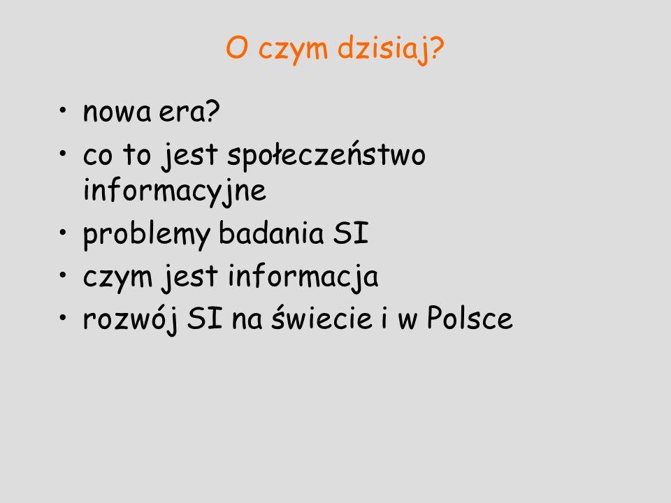 O czym dzisiaj? nowa era? co to jest społeczeństwo informacyjne problemy badania SI czym jest informacja rozwój SI na świecie i w Polsce