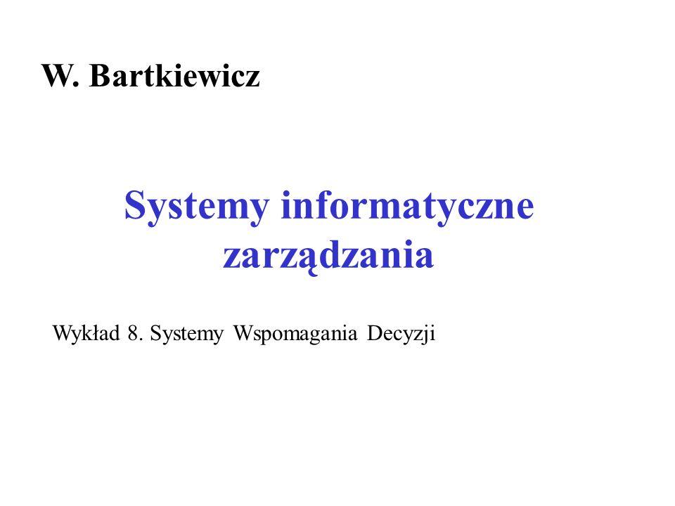 Systemy informatyczne zarządzania W. Bartkiewicz Wykład 8. Systemy Wspomagania Decyzji