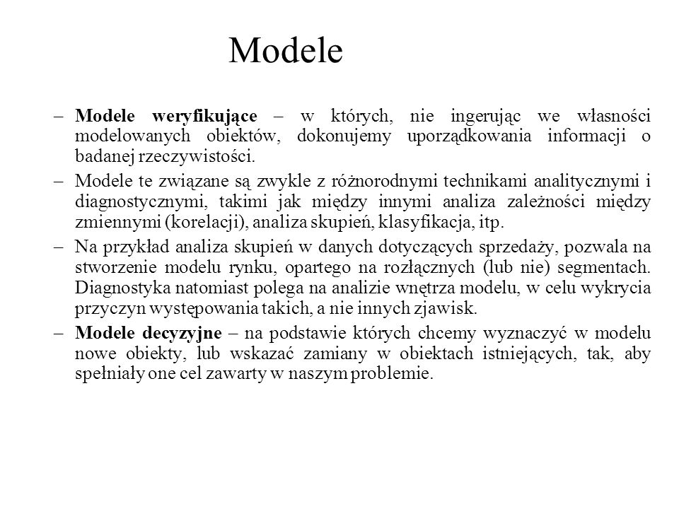 –Modele weryfikujące – w których, nie ingerując we własności modelowanych obiektów, dokonujemy uporządkowania informacji o badanej rzeczywistości. –Mo