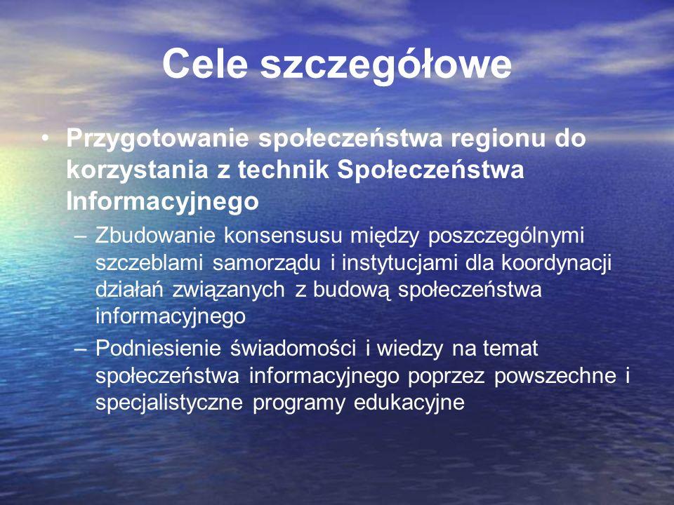 Cele szczegółowe Przygotowanie społeczeństwa regionu do korzystania z technik Społeczeństwa Informacyjnego –Zbudowanie konsensusu między poszczególnym