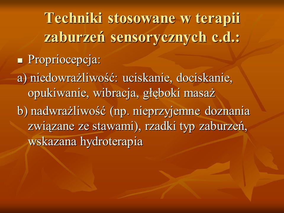Techniki stosowane w terapii zaburzeń sensorycznych c.d.: Propriocepcja: Propriocepcja: a) niedowrażliwość: uciskanie, dociskanie, opukiwanie, wibracj