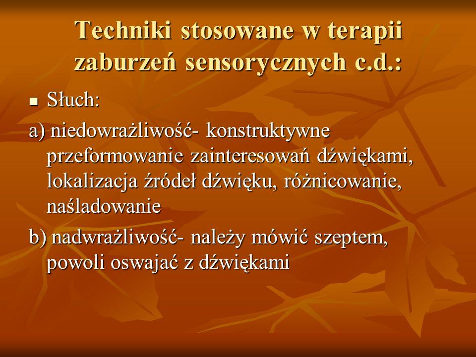 Techniki stosowane w terapii zaburzeń sensorycznych c.d.: Słuch: Słuch: a) niedowrażliwość- konstruktywne przeformowanie zainteresowań dźwiękami, loka