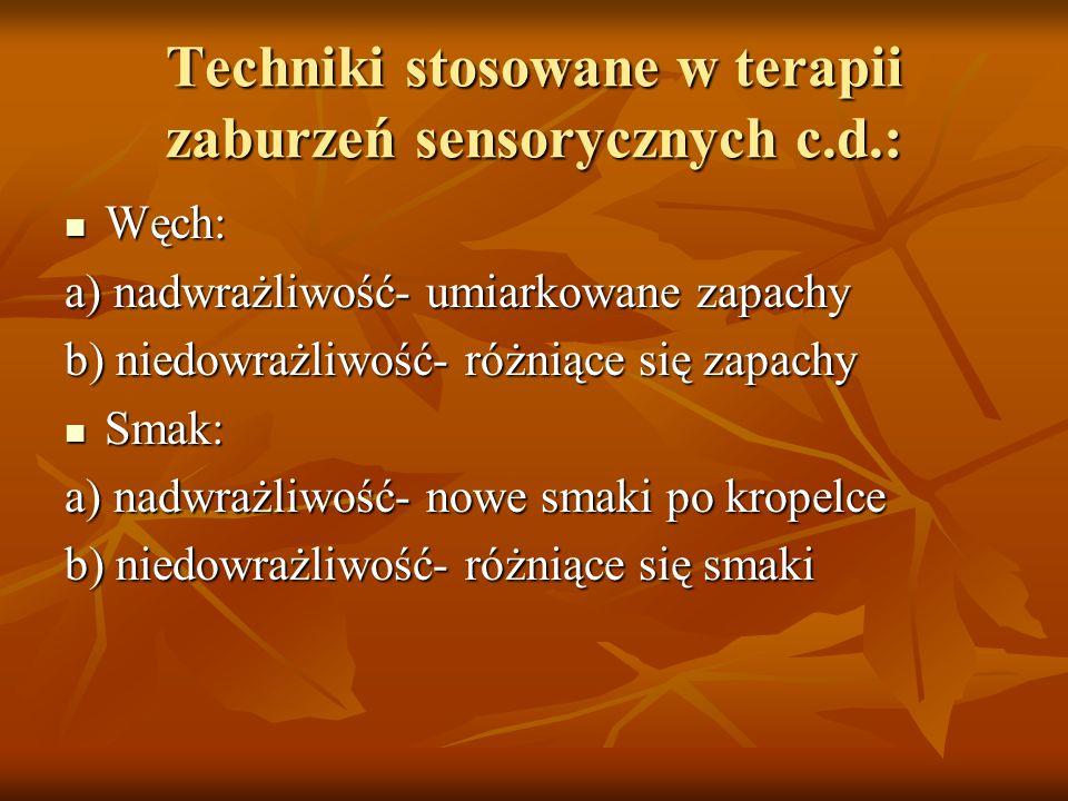 Techniki stosowane w terapii zaburzeń sensorycznych c.d.: Węch: Węch: a) nadwrażliwość- umiarkowane zapachy b) niedowrażliwość- różniące się zapachy S