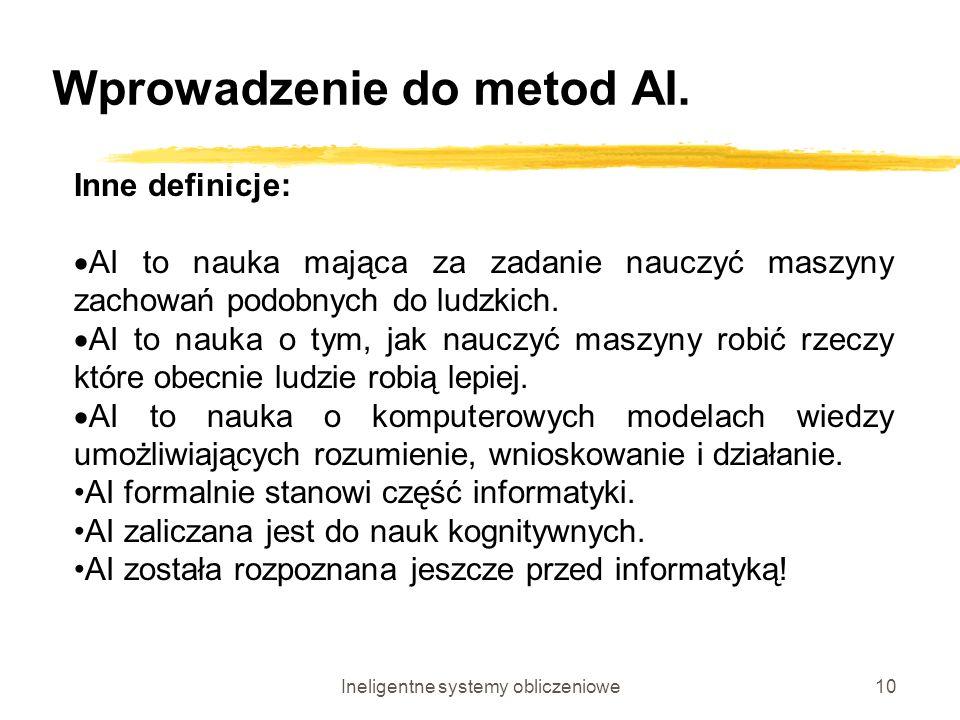 Ineligentne systemy obliczeniowe10 Wprowadzenie do metod AI. Inne definicje: AI to nauka mająca za zadanie nauczyć maszyny zachowań podobnych do ludzk