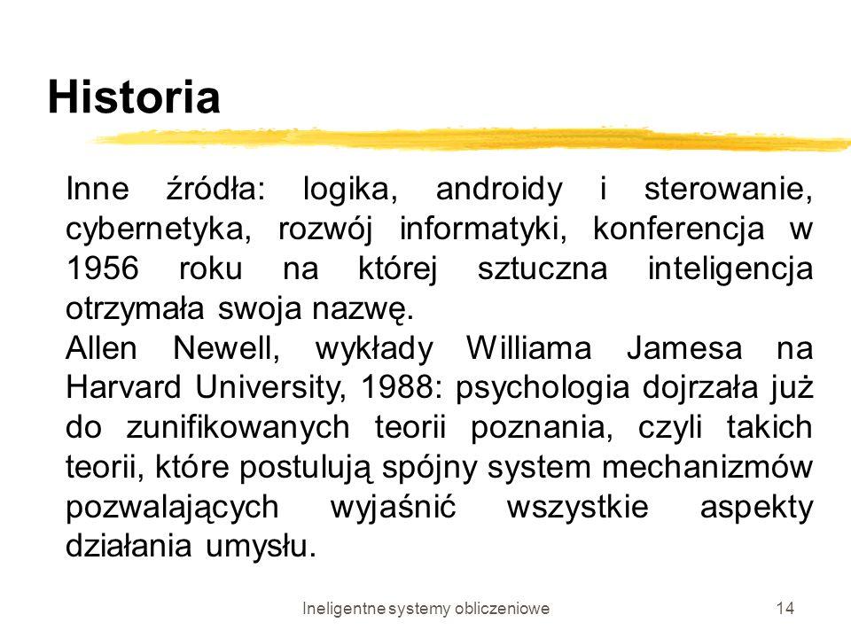 Ineligentne systemy obliczeniowe14 Historia Inne źródła: logika, androidy i sterowanie, cybernetyka, rozwój informatyki, konferencja w 1956 roku na kt