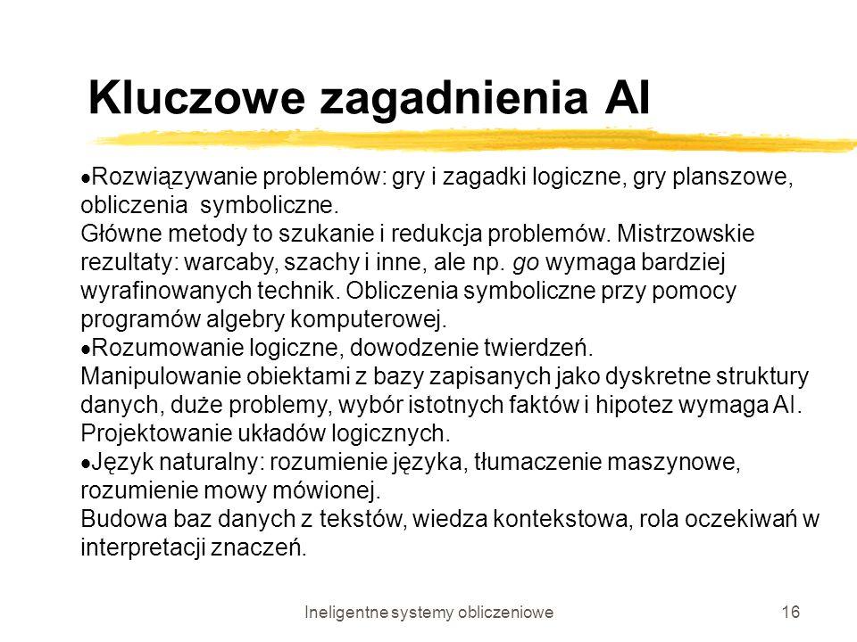 Ineligentne systemy obliczeniowe16 Kluczowe zagadnienia AI Rozwiązywanie problemów: gry i zagadki logiczne, gry planszowe, obliczenia symboliczne. Głó