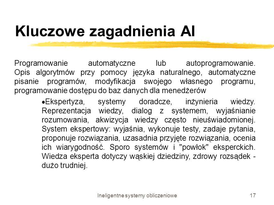Ineligentne systemy obliczeniowe17 Kluczowe zagadnienia AI Programowanie automatyczne lub autoprogramowanie. Opis algorytmów przy pomocy języka natura