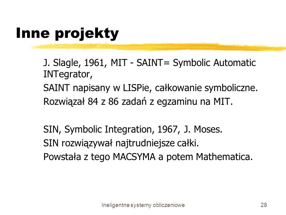 Ineligentne systemy obliczeniowe28 Inne projekty J. Slagle, 1961, MIT - SAINT= Symbolic Automatic INTegrator, SAINT napisany w LISPie, całkowanie symb