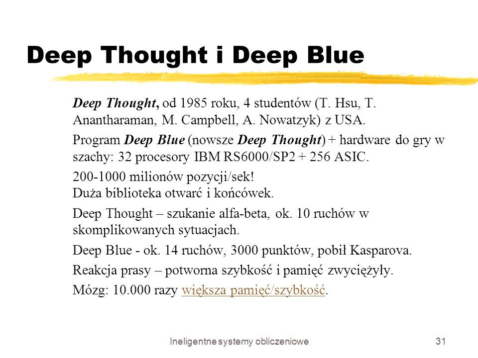 Ineligentne systemy obliczeniowe31 Deep Thought i Deep Blue Deep Thought, od 1985 roku, 4 studentów (T. Hsu, T. Anantharaman, M. Campbell, A. Nowatzyk