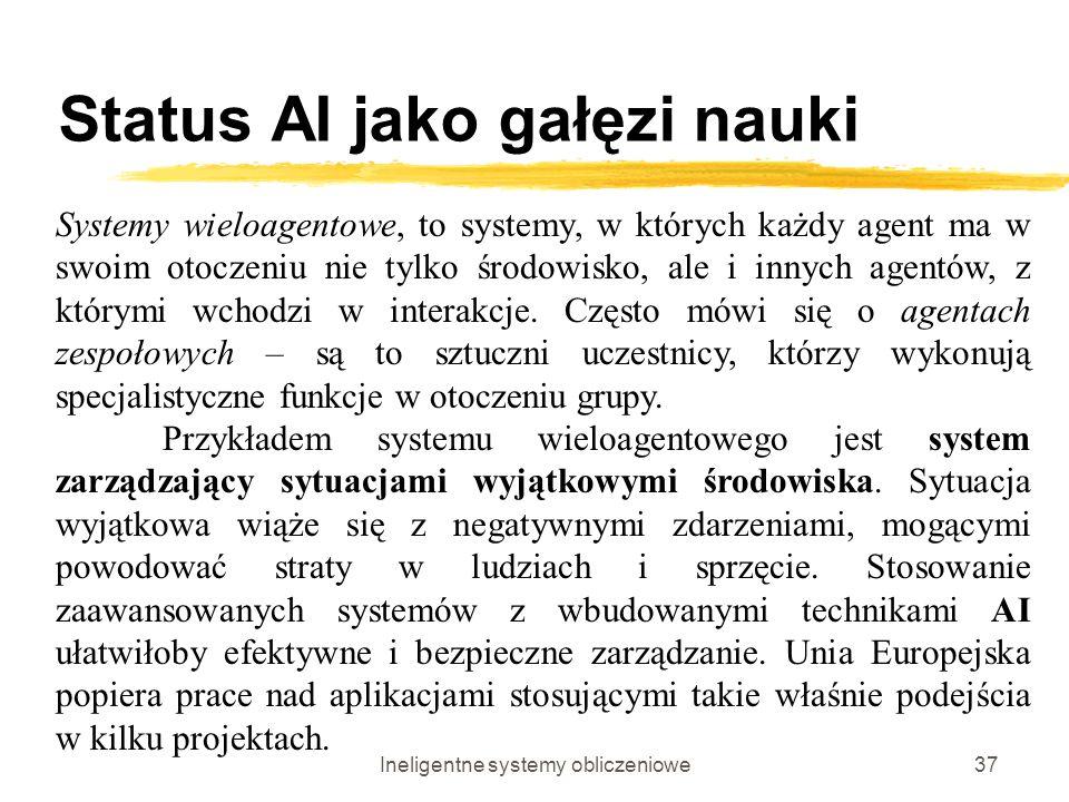 Ineligentne systemy obliczeniowe37 Status AI jako gałęzi nauki Systemy wieloagentowe, to systemy, w których każdy agent ma w swoim otoczeniu nie tylko