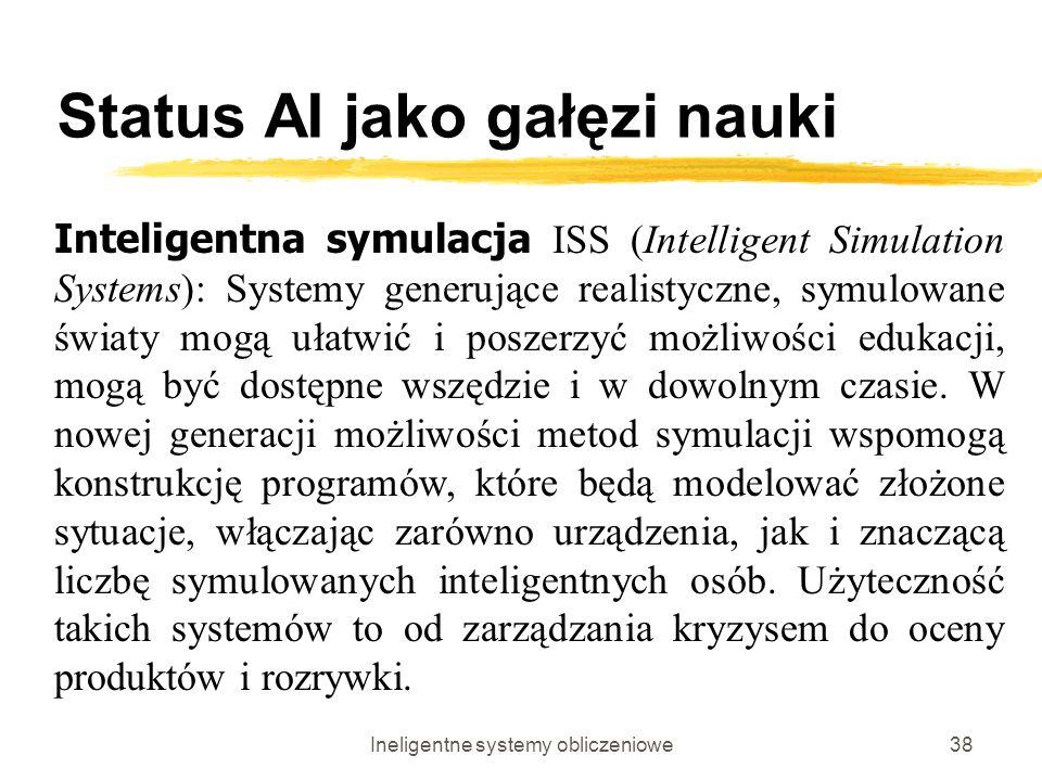 Ineligentne systemy obliczeniowe38 Status AI jako gałęzi nauki Inteligentna symulacja ISS (Intelligent Simulation Systems): Systemy generujące realist