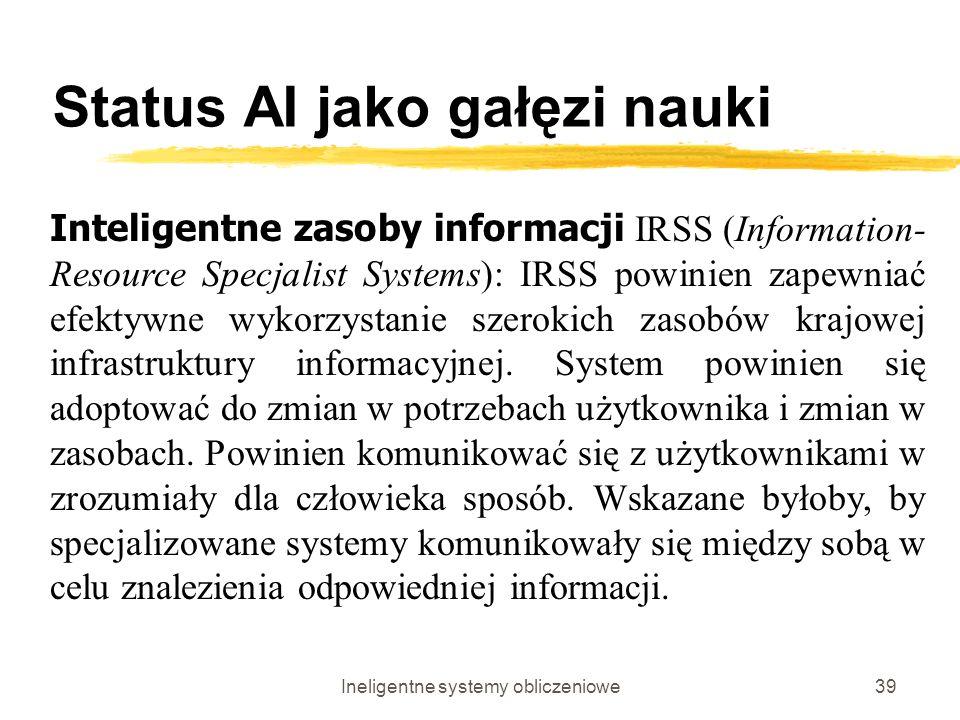 Ineligentne systemy obliczeniowe39 Status AI jako gałęzi nauki Inteligentne zasoby informacji IRSS (Information- Resource Specjalist Systems): IRSS po