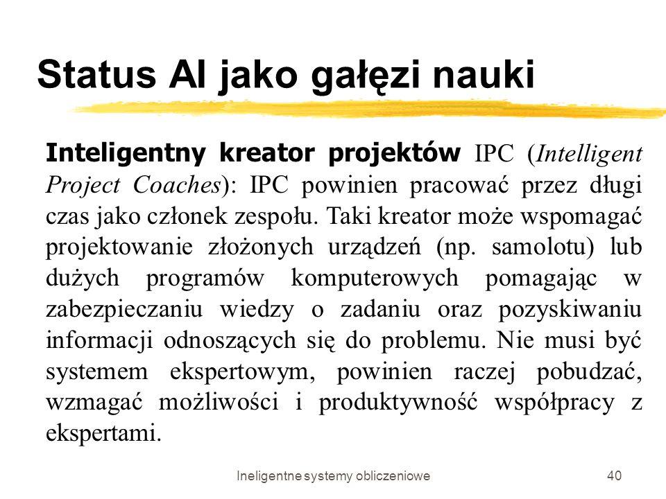 Ineligentne systemy obliczeniowe40 Status AI jako gałęzi nauki Inteligentny kreator projektów IPC (Intelligent Project Coaches): IPC powinien pracować