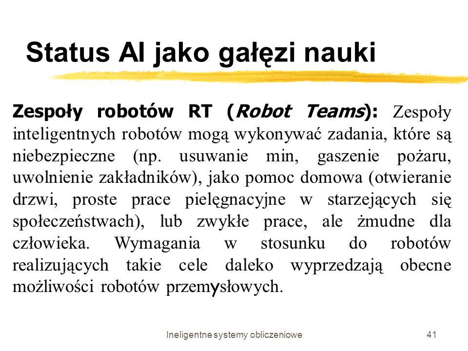 Ineligentne systemy obliczeniowe41 Status AI jako gałęzi nauki Zespoły robotów RT (Robot Teams): Zespoły inteligentnych robotów mogą wykonywać zadania
