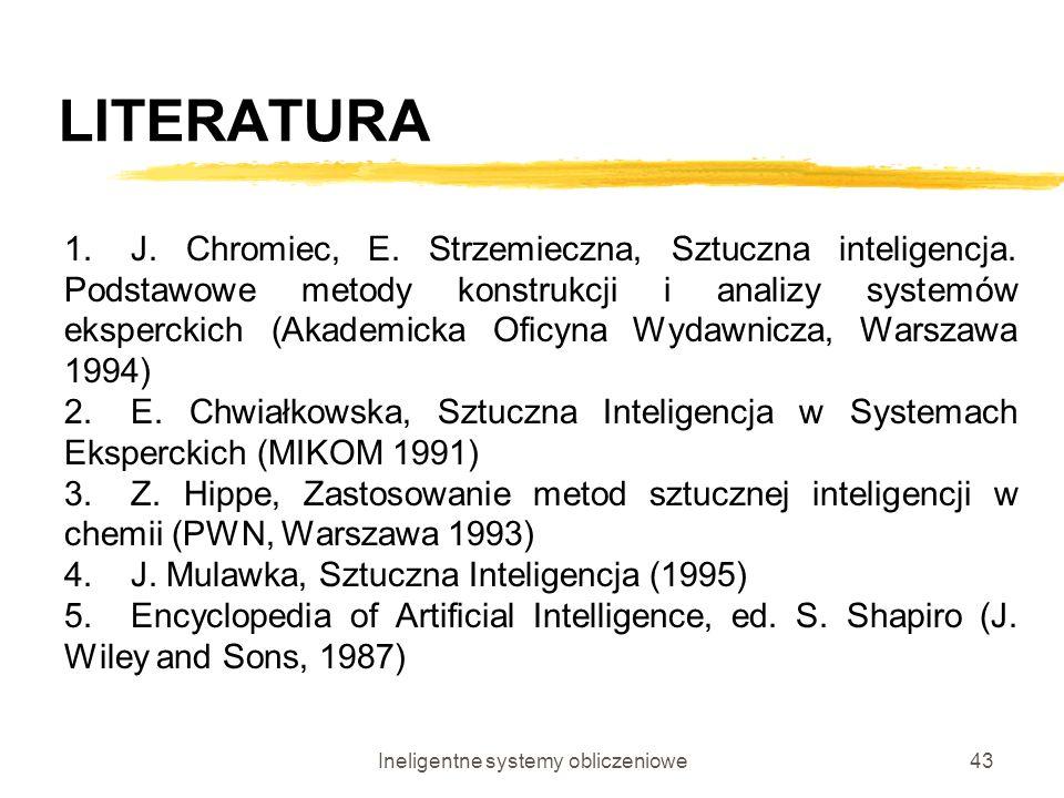 Ineligentne systemy obliczeniowe43 LITERATURA 1.J. Chromiec, E. Strzemieczna, Sztuczna inteligencja. Podstawowe metody konstrukcji i analizy systemów