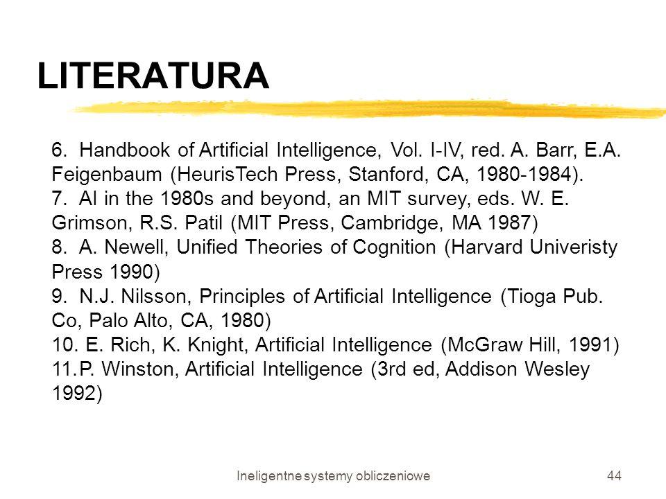 Ineligentne systemy obliczeniowe44 LITERATURA 6.Handbook of Artificial Intelligence, Vol. I-IV, red. A. Barr, E.A. Feigenbaum (HeurisTech Press, Stanf