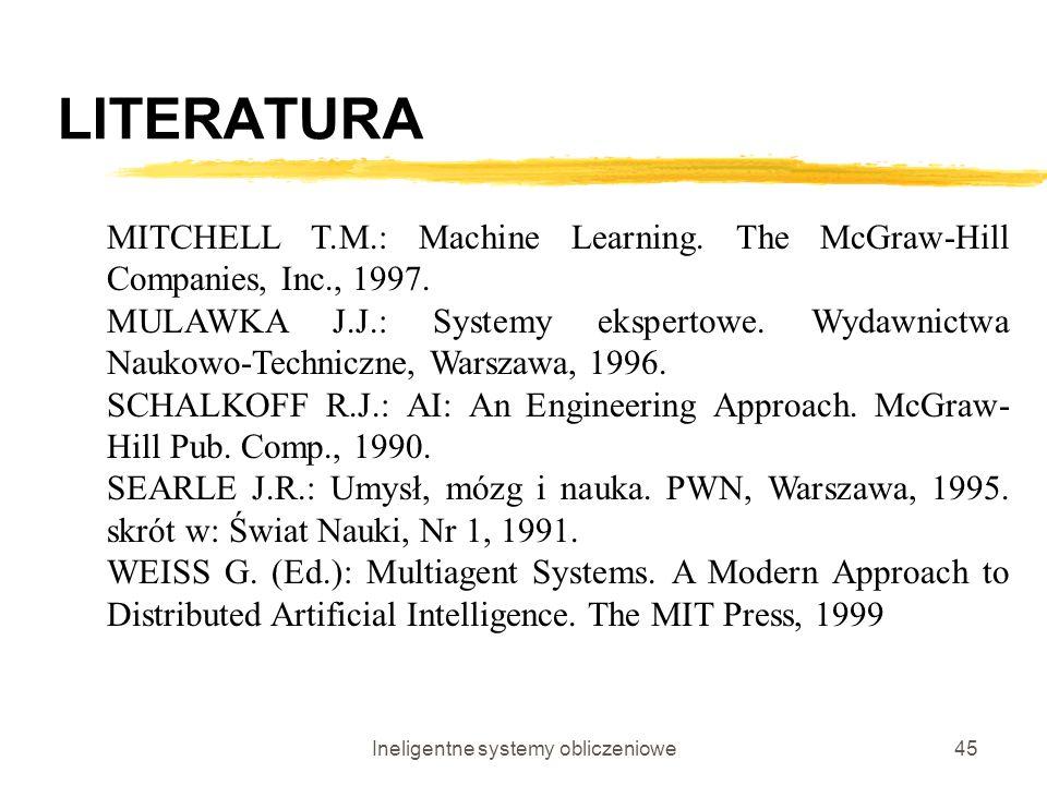 Ineligentne systemy obliczeniowe45 LITERATURA MITCHELL T.M.: Machine Learning. The McGraw-Hill Companies, Inc., 1997. MULAWKA J.J.: Systemy ekspertowe