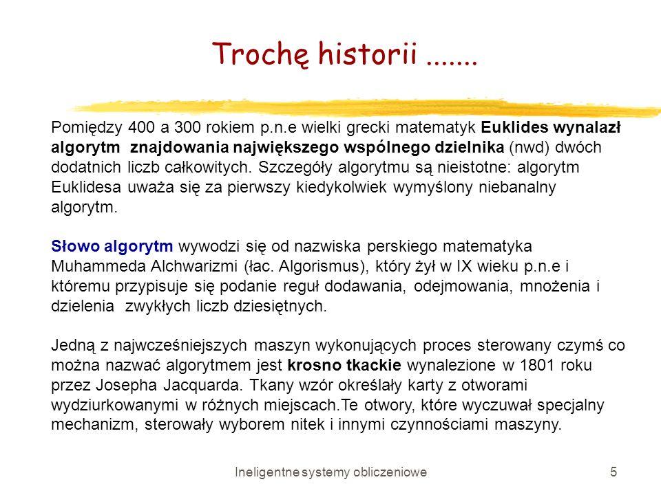 Ineligentne systemy obliczeniowe5 Pomiędzy 400 a 300 rokiem p.n.e wielki grecki matematyk Euklides wynalazł algorytm znajdowania największego wspólneg