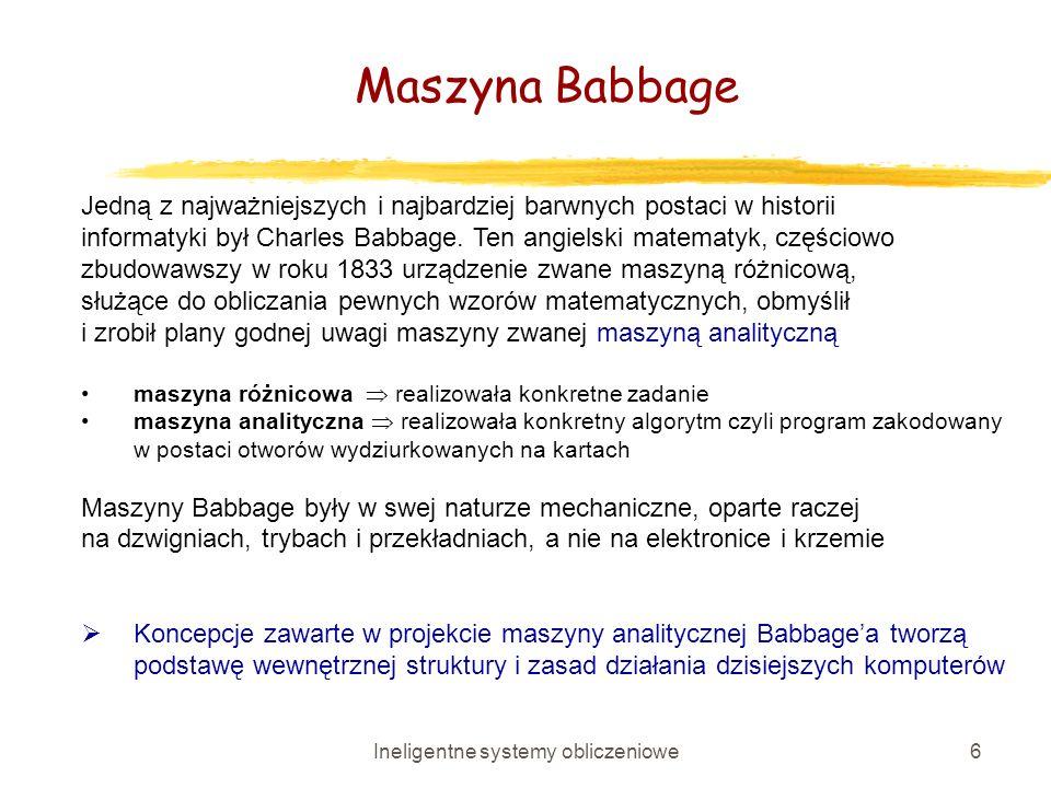 Ineligentne systemy obliczeniowe6 Jedną z najważniejszych i najbardziej barwnych postaci w historii informatyki był Charles Babbage. Ten angielski mat