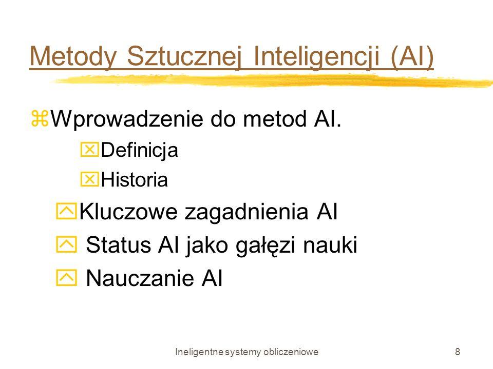 Ineligentne systemy obliczeniowe8 Metody Sztucznej Inteligencji (AI) zWprowadzenie do metod AI. xDefinicja xHistoria yKluczowe zagadnienia AI y Status