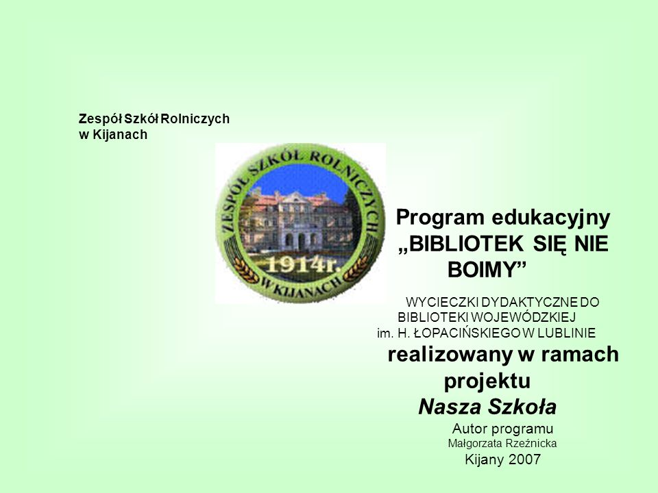 Zespół Szkół Rolniczych w Kijanach Program edukacyjny BIBLIOTEK SIĘ NIE BOIMY WYCIECZKI DYDAKTYCZNE DO BIBLIOTEKI WOJEWÓDZKIEJ im. H. ŁOPACIŃSKIEGO W