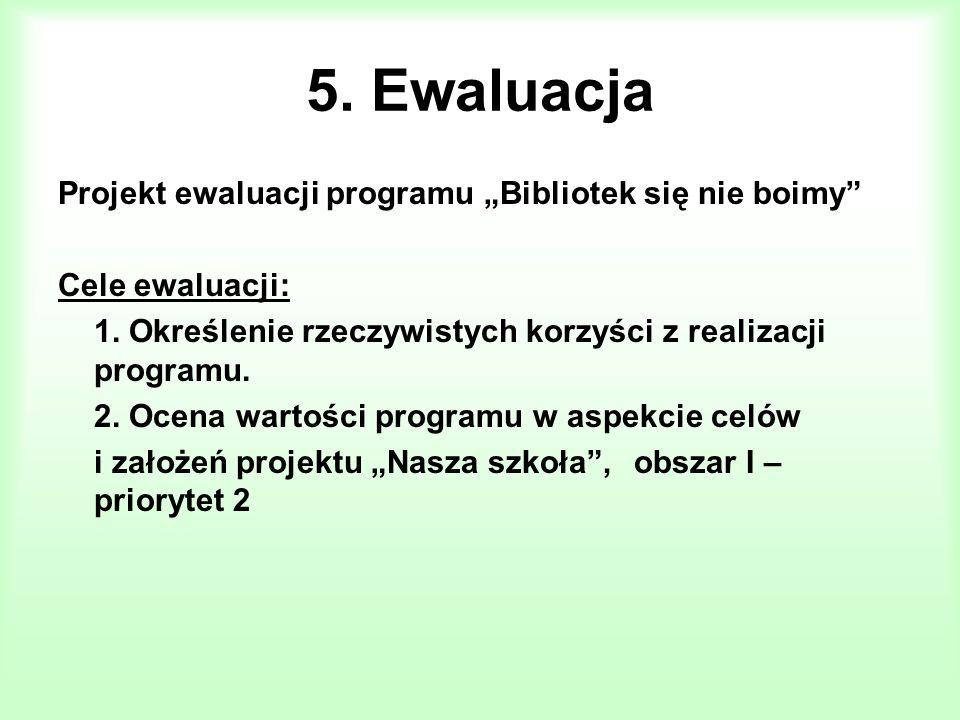 5. Ewaluacja Projekt ewaluacji programu Bibliotek się nie boimy Cele ewaluacji: 1. Określenie rzeczywistych korzyści z realizacji programu. 2. Ocena w