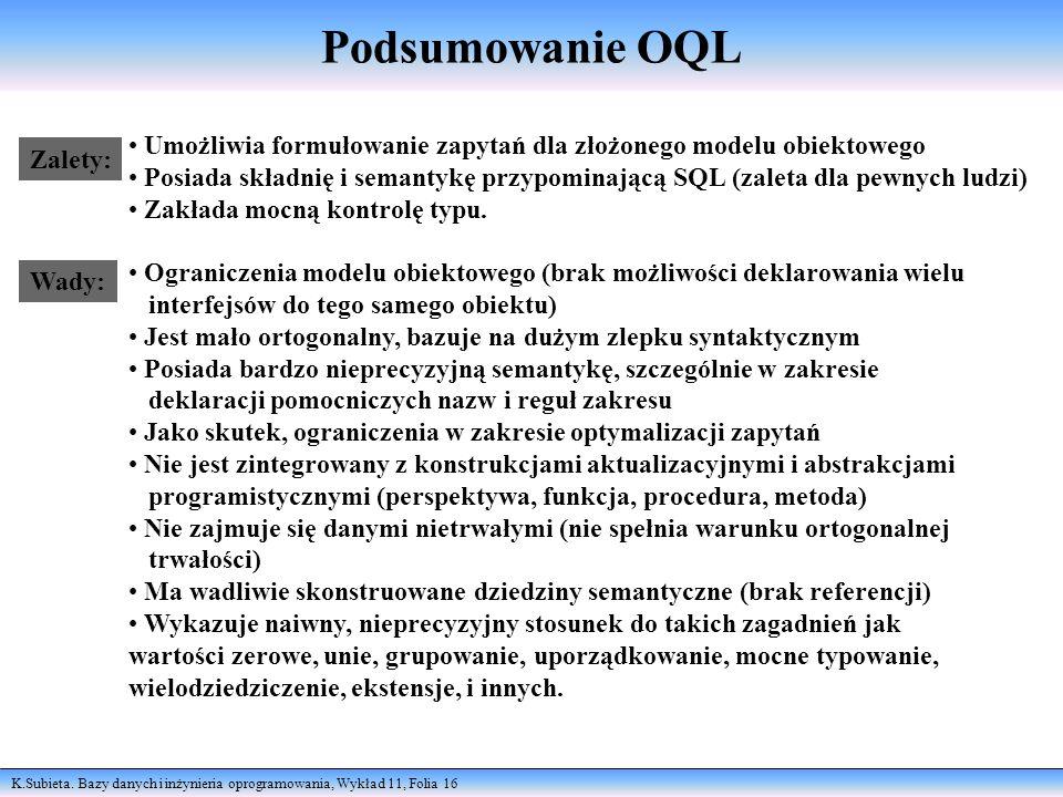 K.Subieta. Bazy danych i inżynieria oprogramowania, Wykład 11, Folia 16 Podsumowanie OQL Zalety: Wady: Umożliwia formułowanie zapytań dla złożonego mo