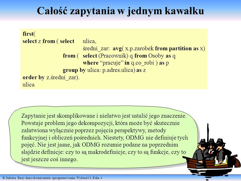 K.Subieta. Bazy danych i inżynieria oprogramowania, Wykład 11, Folia 4 Całość zapytania w jednym kawałku Zapytanie jest skomplikowane i niełatwo jest