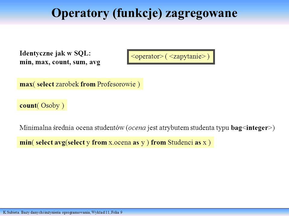 K.Subieta. Bazy danych i inżynieria oprogramowania, Wykład 11, Folia 9 Operatory (funkcje) zagregowane Identyczne jak w SQL: min, max, count, sum, avg