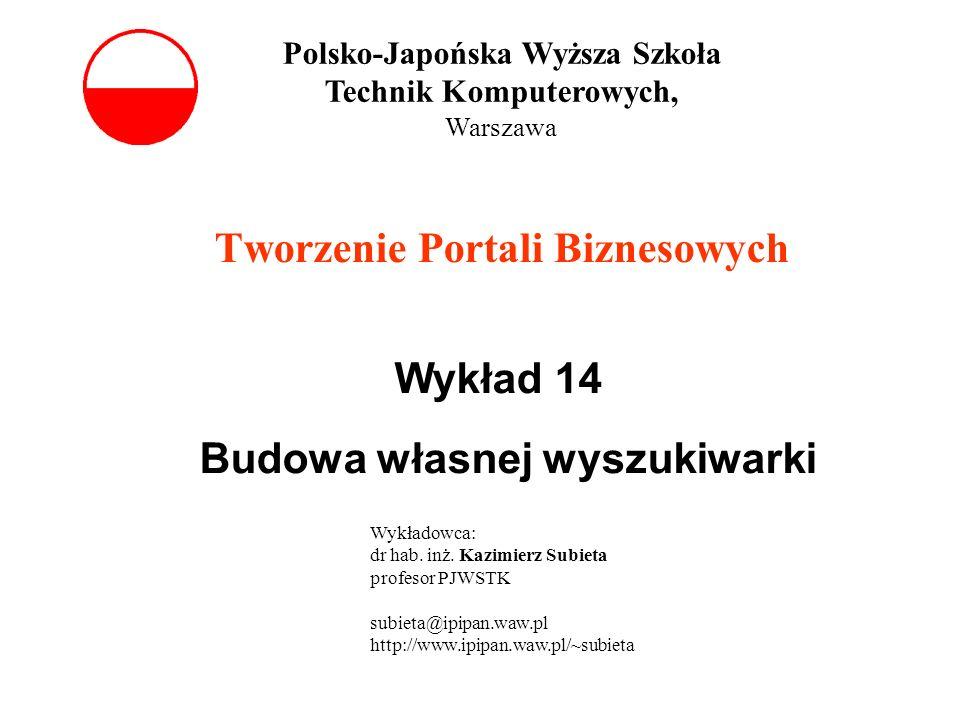 Tworzenie Portali Biznesowych Wykład 14 Budowa własnej wyszukiwarki Polsko-Japońska Wyższa Szkoła Technik Komputerowych, Warszawa Wykładowca: dr hab.