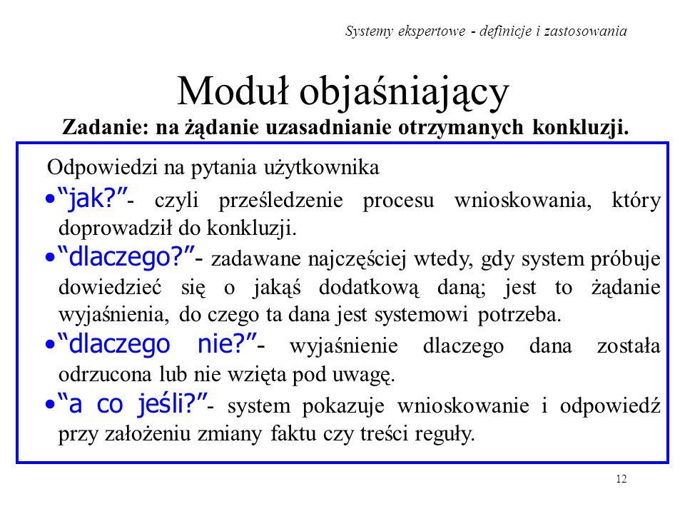 Systemy ekspertowe - definicje i zastosowania 12 Moduł objaśniający jak? - czyli prześledzenie procesu wnioskowania, który doprowadził do konkluzji. d
