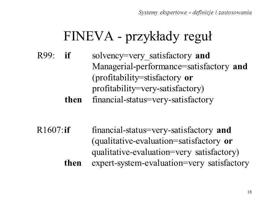 Systemy ekspertowe - definicje i zastosowania 16 FINEVA - przykłady reguł R99:if solvency=very_satisfactory and Managerial-performance=satisfactory an