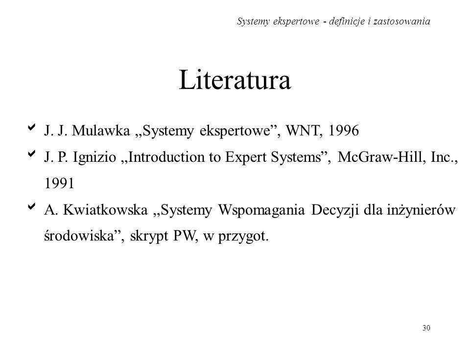 Systemy ekspertowe - definicje i zastosowania 30 Literatura J. J. Mulawka Systemy ekspertowe, WNT, 1996 J. P. Ignizio Introduction to Expert Systems,